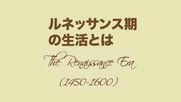 The Renaissance Era(1450〜1600年)ルネッサンス期の生活とは